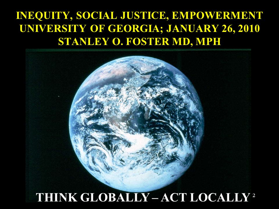 INEQUITY, SOCIAL JUSTICE, EMPOWERMENT UNIVERSITY OF GEORGIA; JANUARY 26, 2010 STANLEY O. FOSTER MD, MPH THINK GLOBALLY – ACT LOCALLY 2