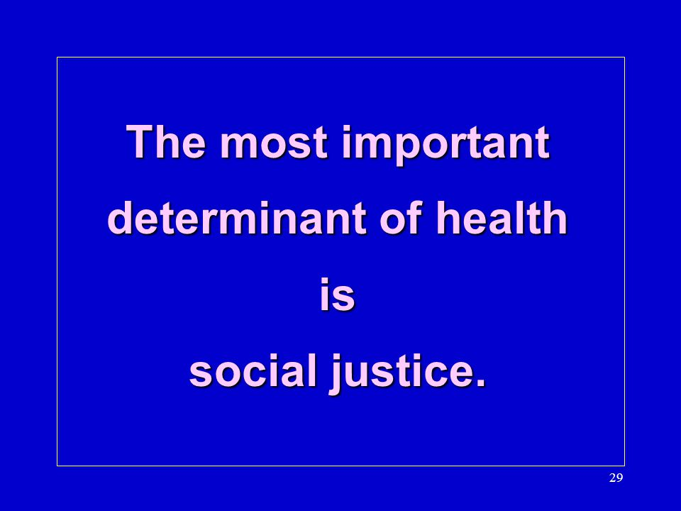 The most important determinant of health is social justice. 29