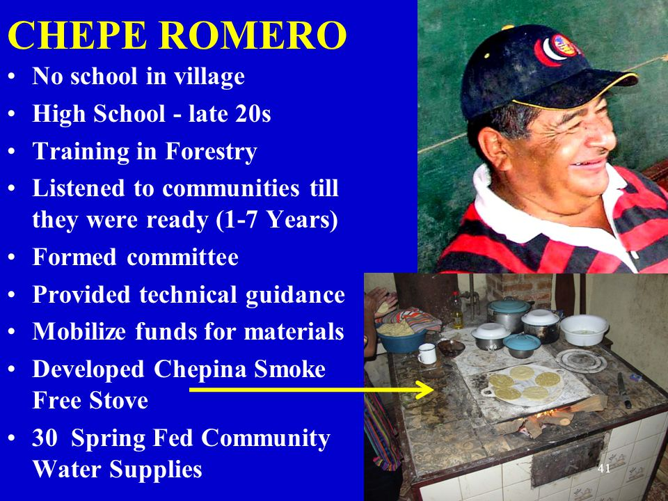 CHEPE ROMERO No school in village High School - late 20s Training in Forestry Listened to communities till they were ready (1-7 Years) Formed committe