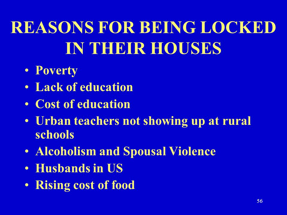 REASONS FOR BEING LOCKED IN THEIR HOUSES Poverty Lack of education Cost of education Urban teachers not showing up at rural schools Alcoholism and Spo