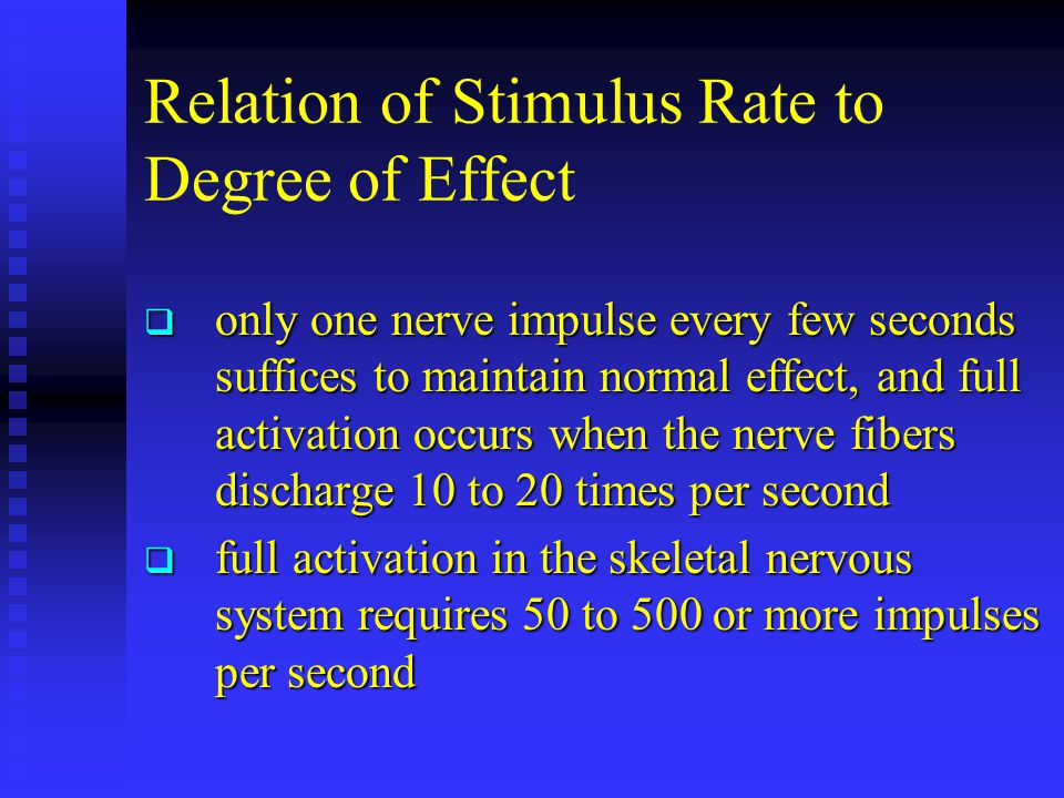 Relation of Stimulus Rate to Degree of Effect  only one nerve impulse every few seconds suffices to maintain normal effect, and full activation occur