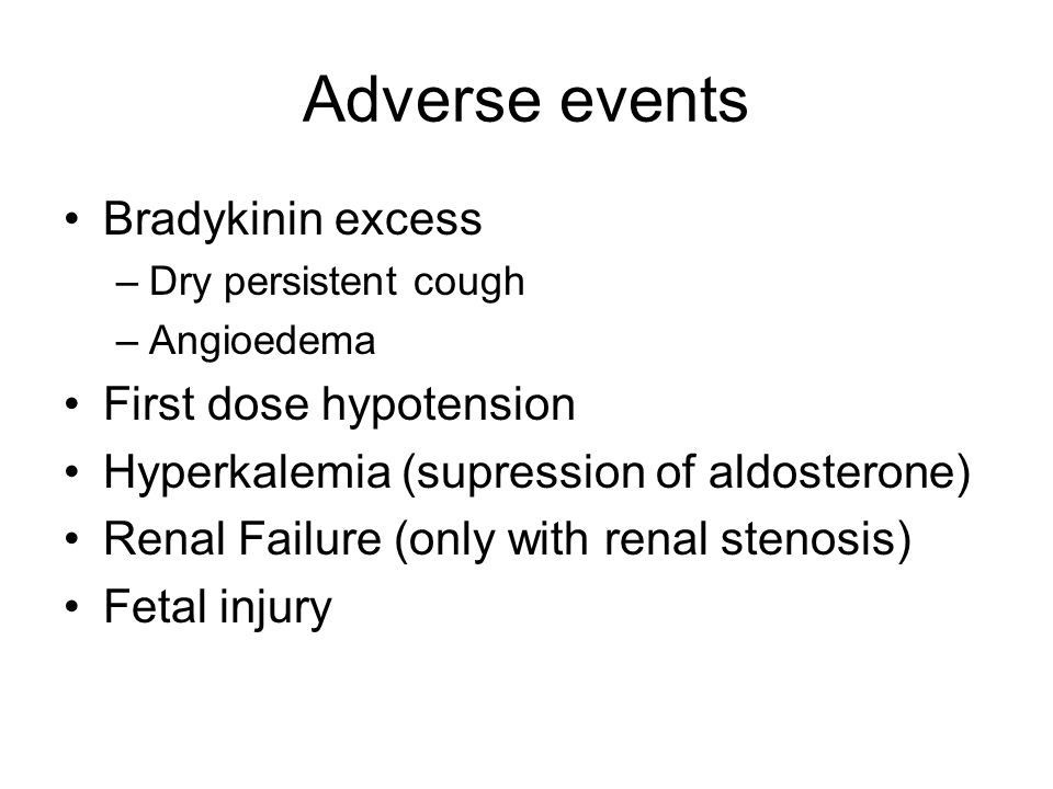 Adverse events Bradykinin excess –Dry persistent cough –Angioedema First dose hypotension Hyperkalemia (supression of aldosterone) Renal Failure (only with renal stenosis) Fetal injury