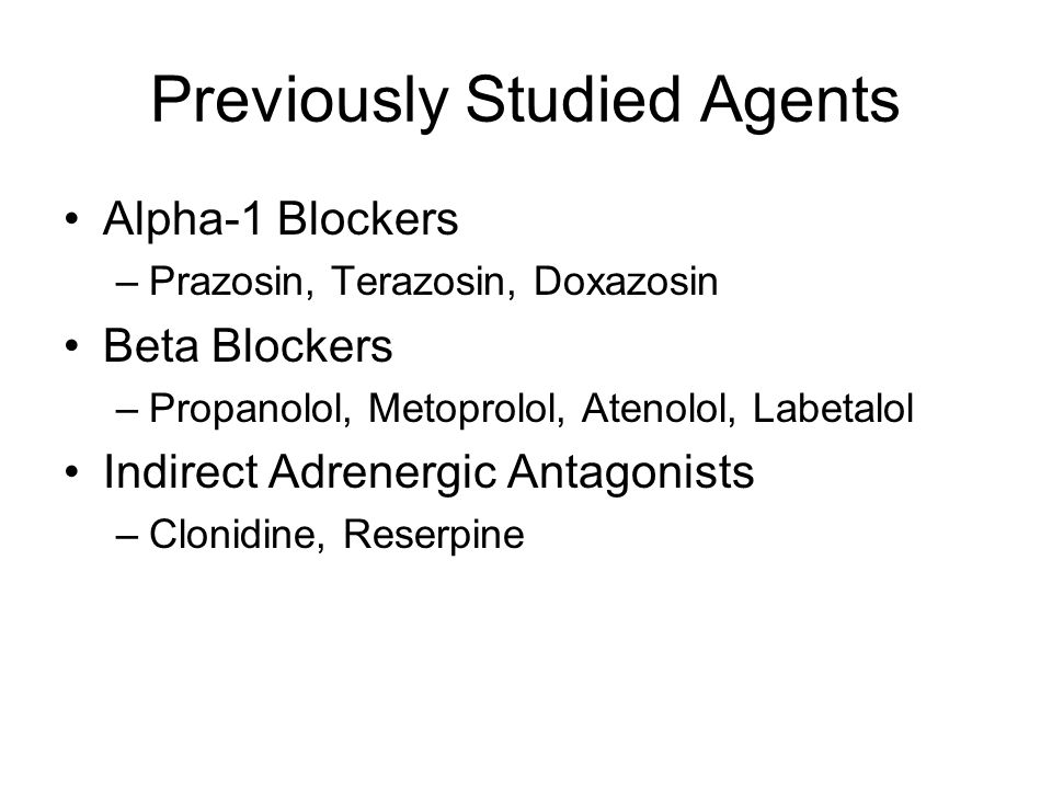 Previously Studied Agents Alpha-1 Blockers –Prazosin, Terazosin, Doxazosin Beta Blockers –Propanolol, Metoprolol, Atenolol, Labetalol Indirect Adrenergic Antagonists –Clonidine, Reserpine