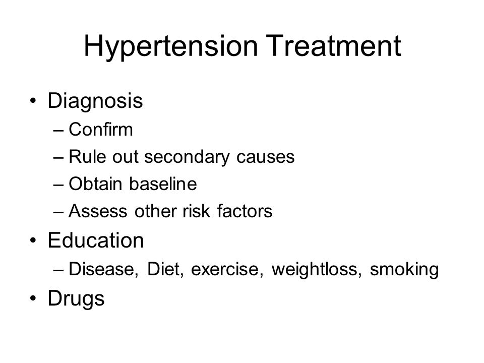 Hypertension Treatment Diagnosis –Confirm –Rule out secondary causes –Obtain baseline –Assess other risk factors Education –Disease, Diet, exercise, weightloss, smoking Drugs