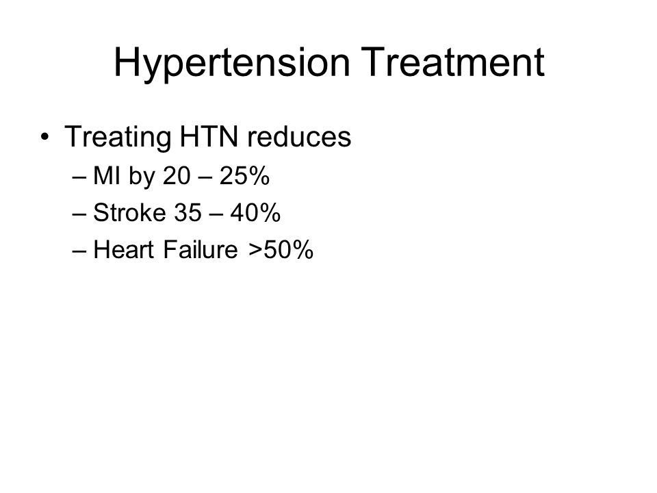 Hypertension Treatment Treating HTN reduces –MI by 20 – 25% –Stroke 35 – 40% –Heart Failure >50%