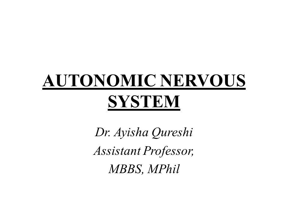 AUTONOMIC NERVOUS SYSTEM Dr. Ayisha Qureshi Assistant Professor, MBBS, MPhil