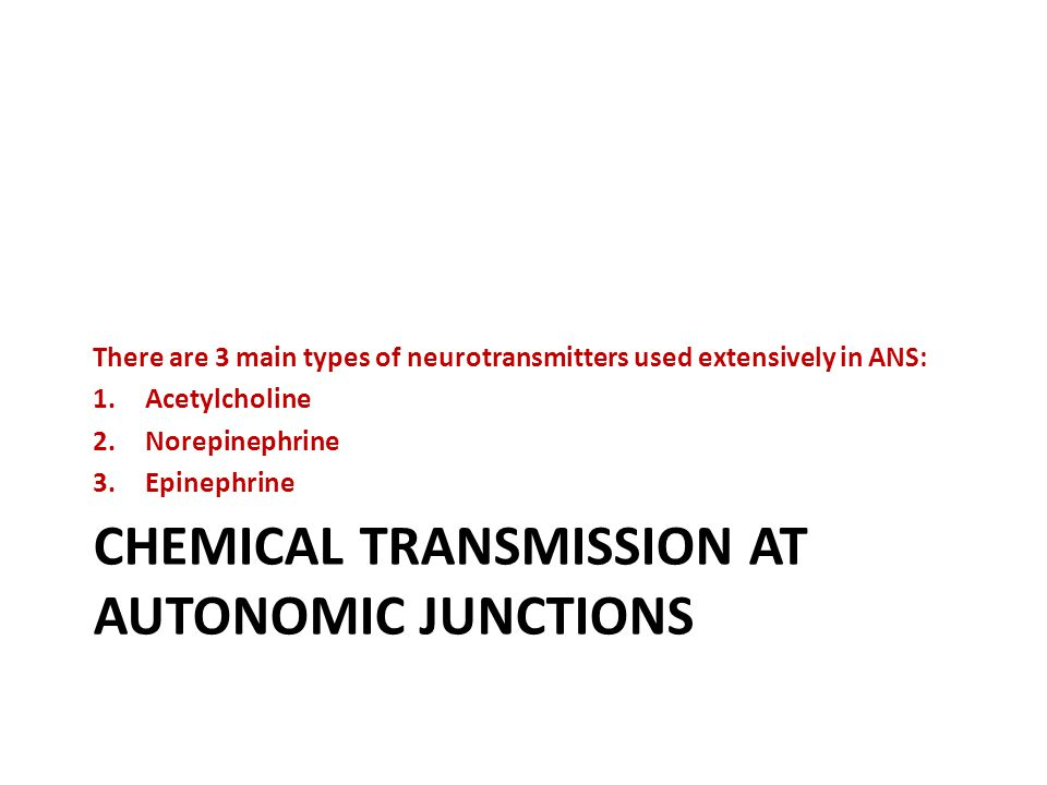 CHEMICAL TRANSMISSION AT AUTONOMIC JUNCTIONS There are 3 main types of neurotransmitters used extensively in ANS: 1.Acetylcholine 2.Norepinephrine 3.Epinephrine