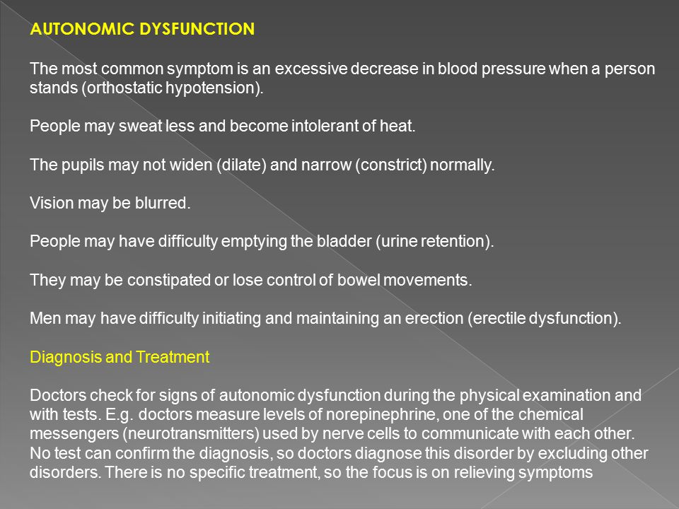 AUTONOMIC DYSFUNCTION The most common symptom is an excessive decrease in blood pressure when a person stands (orthostatic hypotension). People may sw