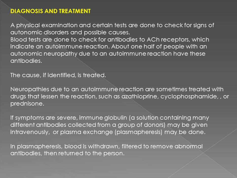 DIAGNOSIS AND TREATMENT A physical examination and certain tests are done to check for signs of autonomic disorders and possible causes. Blood tests a