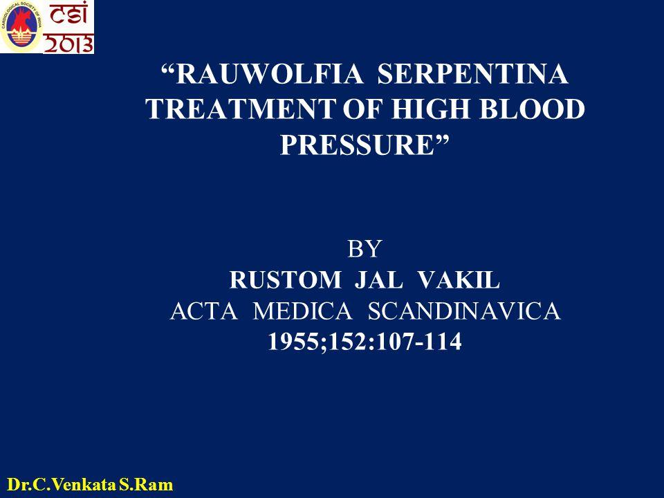 RAUWOLFIA SERPENTINA TREATMENT OF HIGH BLOOD PRESSURE BY RUSTOM JAL VAKIL ACTA MEDICA SCANDINAVICA 1955;152:107-114 Dr.C.Venkata S.Ram