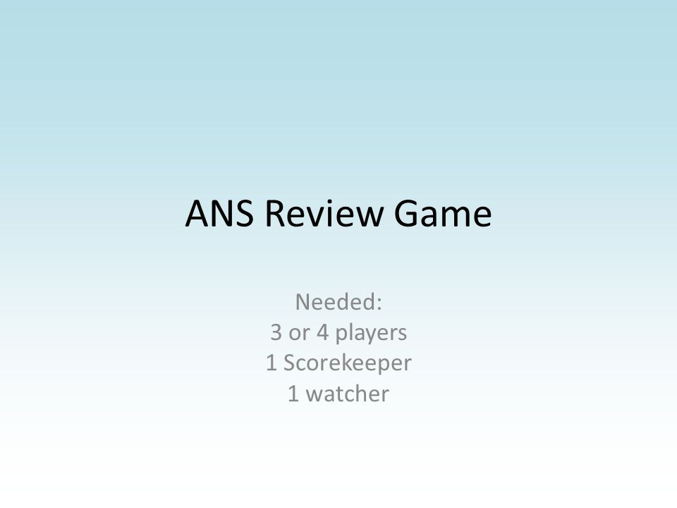 ANS Review Game Needed: 3 or 4 players 1 Scorekeeper 1 watcher