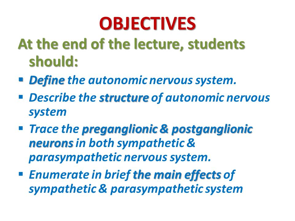 OBJECTIVES At the end of the lecture, students should:  Define  Define the autonomic nervous system.