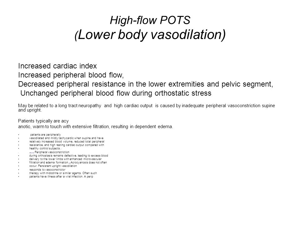 High-flow POTS ( Lower body vasodilation) Increased cardiac index Increased peripheral blood flow, Decreased peripheral resistance in the lower extrem