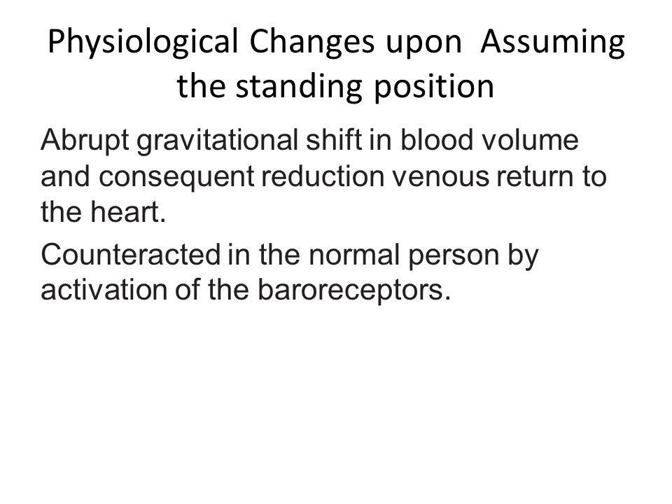 Physiological Changes upon Assuming the standing position Abrupt gravitational shift in blood volume and consequent reduction venous return to the hea
