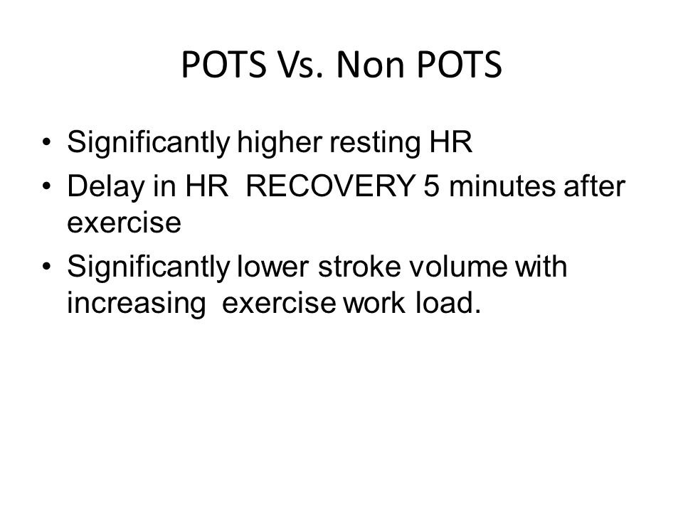 POTS Vs. Non POTS Significantly higher resting HR Delay in HR RECOVERY 5 minutes after exercise Significantly lower stroke volume with increasing exer
