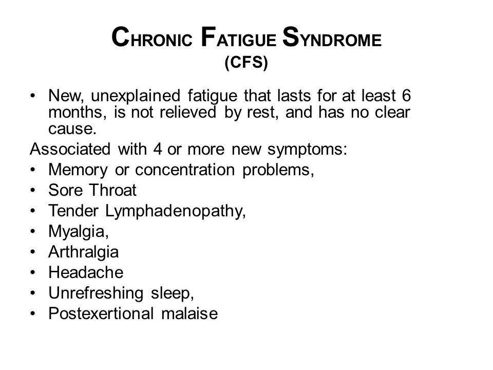 C HRONIC F ATIGUE S YNDROME (CFS) New, unexplained fatigue that lasts for at least 6 months, is not relieved by rest, and has no clear cause. Associat