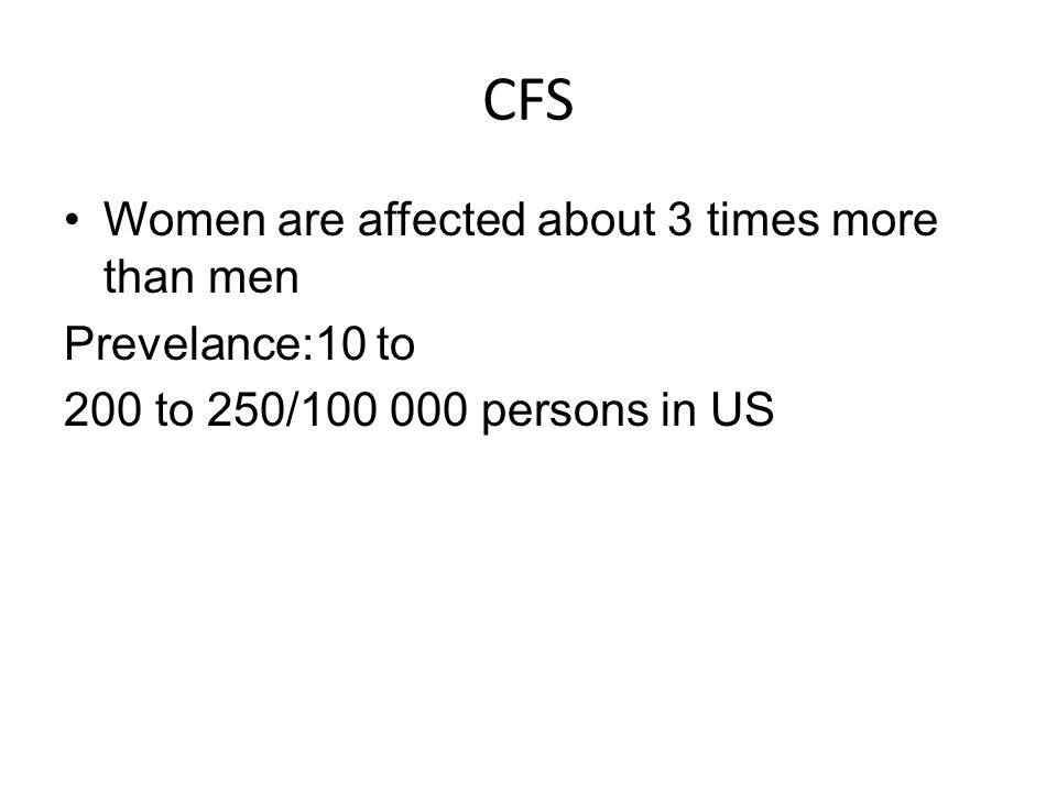 CFS Women are affected about 3 times more than men Prevelance:10 to 200 to 250/100 000 persons in US