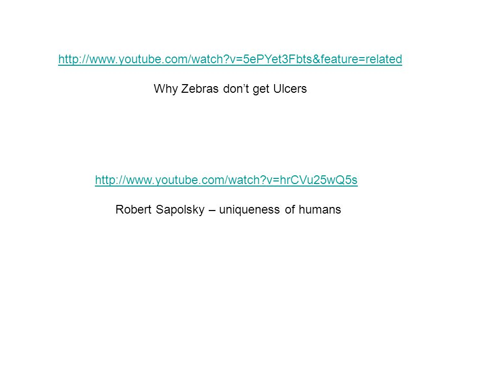 http://www.youtube.com/watch?v=hrCVu25wQ5s Robert Sapolsky – uniqueness of humans http://www.youtube.com/watch?v=5ePYet3Fbts&feature=related Why Zebras don't get Ulcers