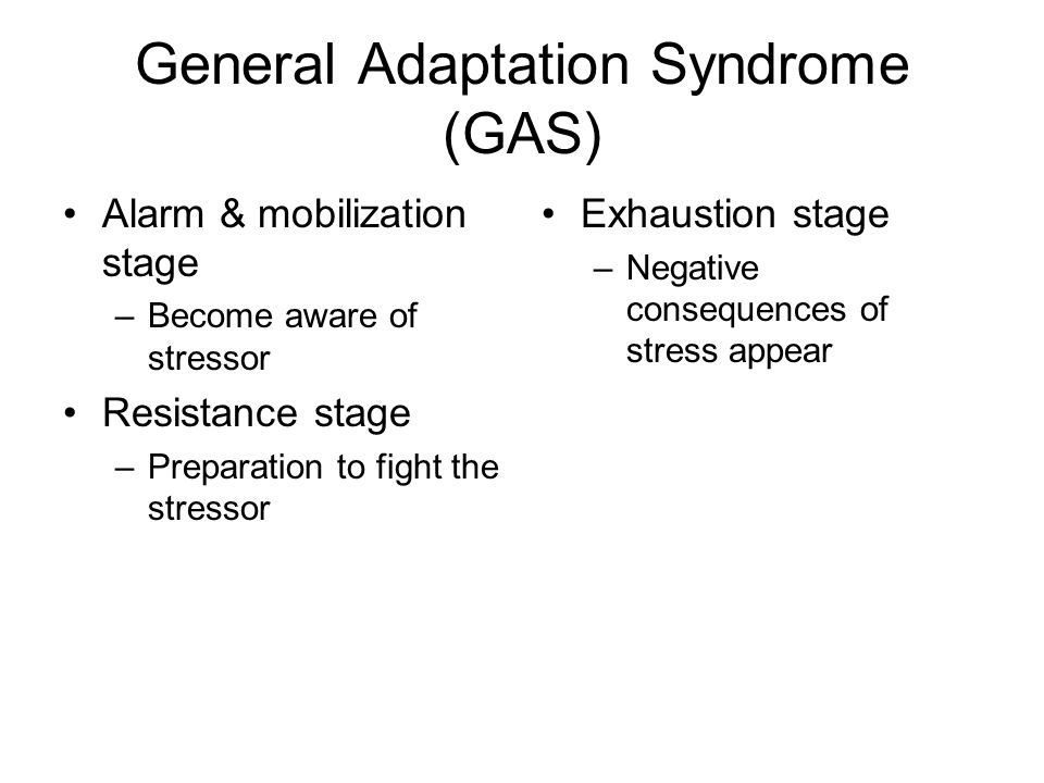 General Adaptation Syndrome (GAS) Alarm & mobilization stage –Become aware of stressor Resistance stage –Preparation to fight the stressor Exhaustion stage –Negative consequences of stress appear