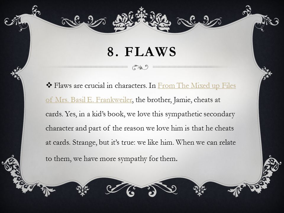 8. FLAWS  Flaws are crucial in characters. In From The Mixed up Files of Mrs.