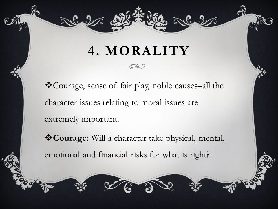 4. MORALITY  Courage, sense of fair play, noble causes–all the character issues relating to moral issues are extremely important.  Courage: Will a c