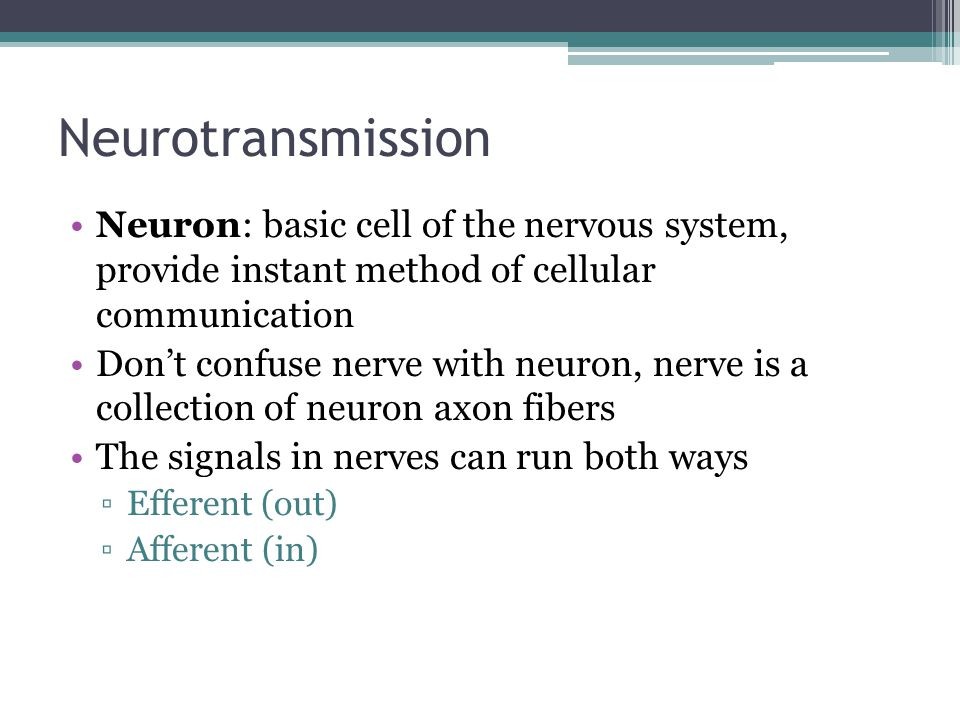 Neurotransmission Neuron: basic cell of the nervous system, provide instant method of cellular communication Don't confuse nerve with neuron, nerve is a collection of neuron axon fibers The signals in nerves can run both ways ▫Efferent (out) ▫Afferent (in)