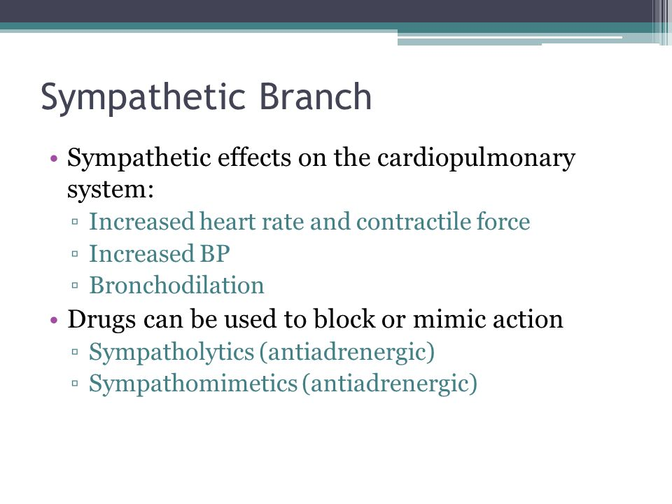 Sympathetic Branch Sympathetic effects on the cardiopulmonary system: ▫Increased heart rate and contractile force ▫Increased BP ▫Bronchodilation Drugs can be used to block or mimic action ▫Sympatholytics (antiadrenergic) ▫Sympathomimetics (antiadrenergic)