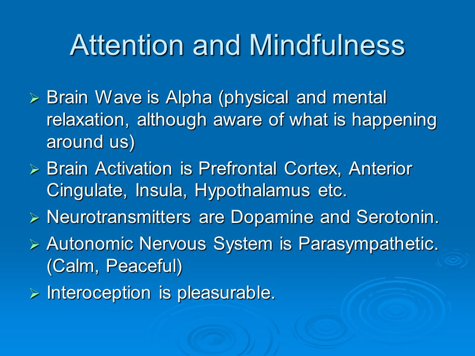 Attention and Mindfulness  Brain Wave is Alpha (physical and mental relaxation, although aware of what is happening around us)  Brain Activation is