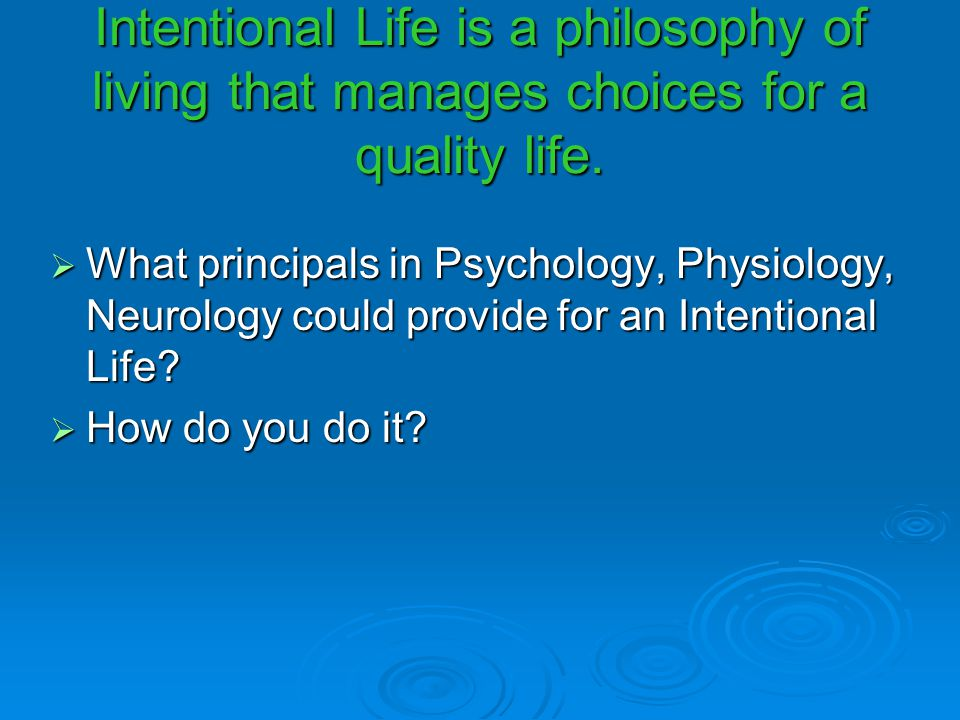 Intentional Life is a philosophy of living that manages choices for a quality life.  What principals in Psychology, Physiology, Neurology could provi