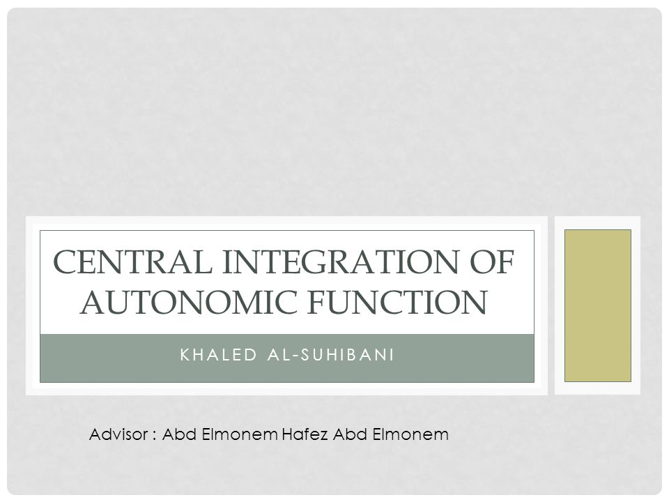 KHALED AL-SUHIBANI CENTRAL INTEGRATION OF AUTONOMIC FUNCTION Advisor : Abd Elmonem Hafez Abd Elmonem