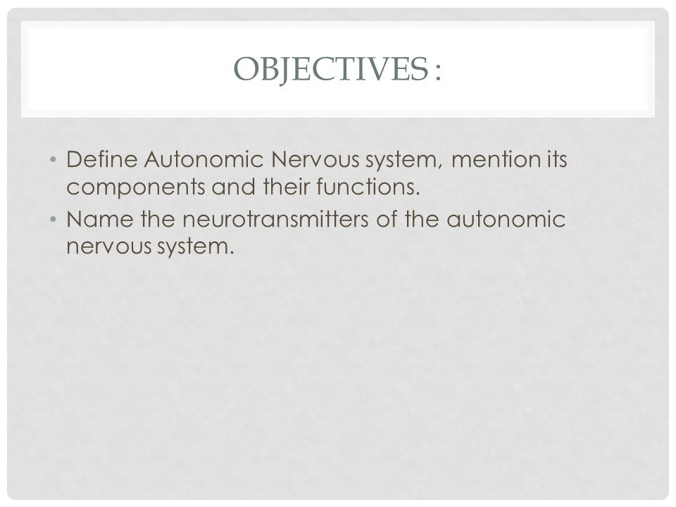 OBJECTIVES : Define Autonomic Nervous system, mention its components and their functions.