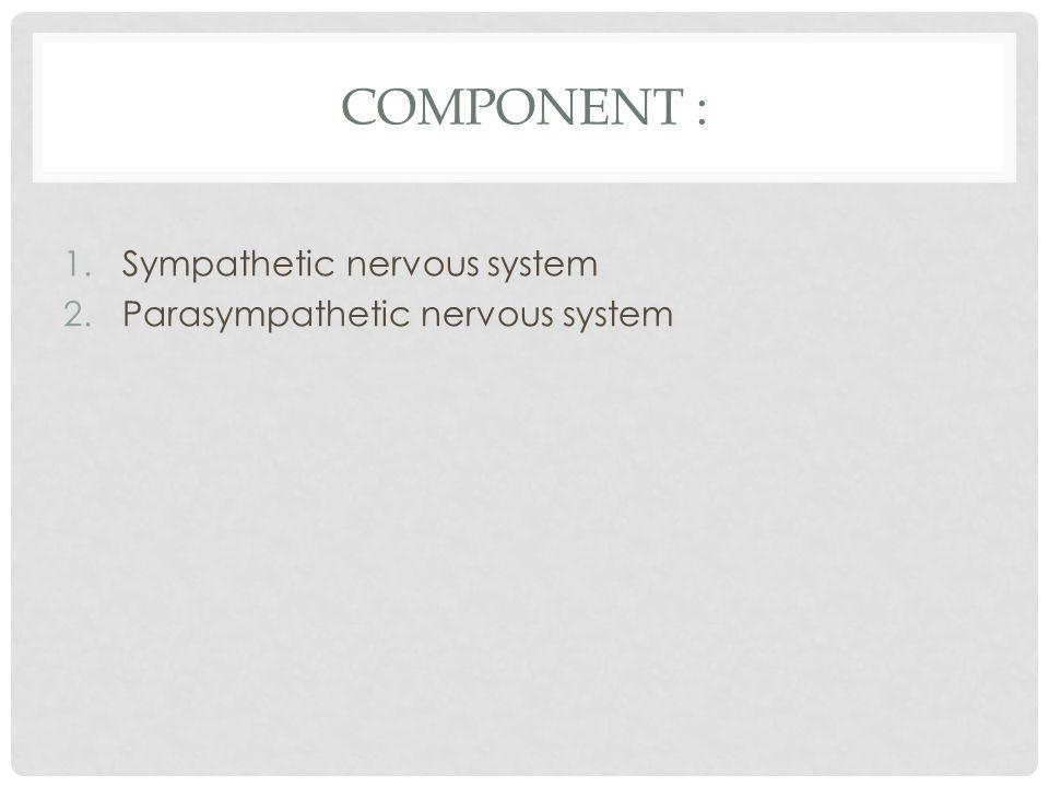 COMPONENT : 1.Sympathetic nervous system 2.Parasympathetic nervous system