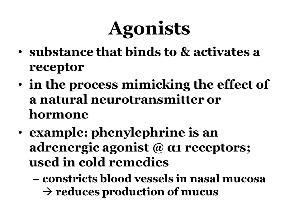 Agonists substance that binds to & activates a receptor in the process mimicking the effect of a natural neurotransmitter or hormone example: phenylep