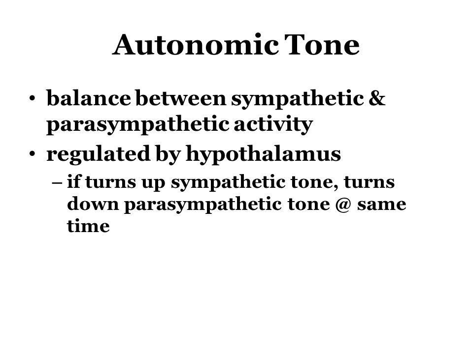 Autonomic Tone balance between sympathetic & parasympathetic activity regulated by hypothalamus – if turns up sympathetic tone, turns down parasympathetic tone @ same time