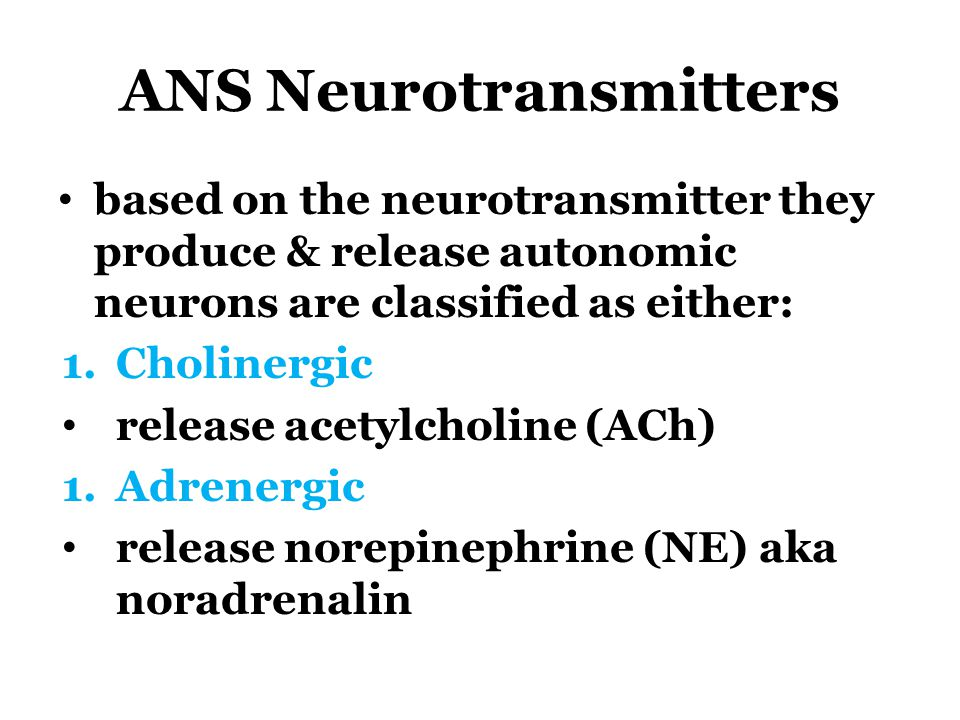 ANS Neurotransmitters based on the neurotransmitter they produce & release autonomic neurons are classified as either: 1.Cholinergic release acetylcho