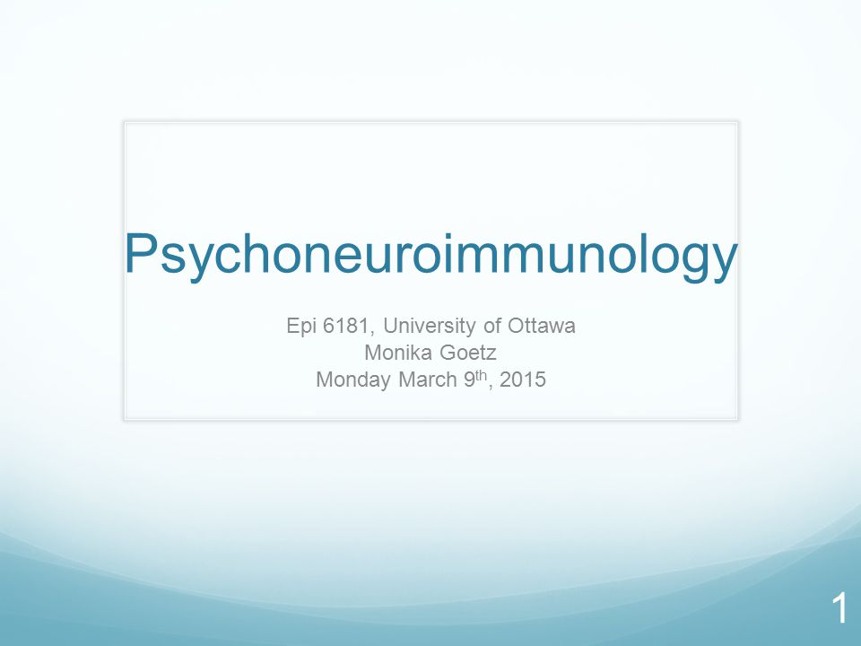 Psychoneuroimmunology Epi 6181, University of Ottawa Monika Goetz Monday March 9 th, 2015 1