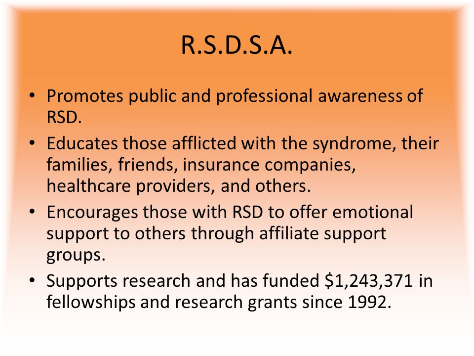 R.S.D.S.A. Promotes public and professional awareness of RSD. Educates those afflicted with the syndrome, their families, friends, insurance companies