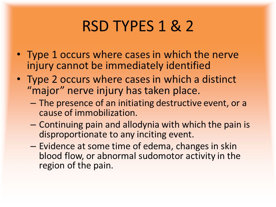 "RSD TYPES 1 & 2 Type 1 occurs where cases in which the nerve injury cannot be immediately identified Type 2 occurs where cases in which a distinct ""ma"