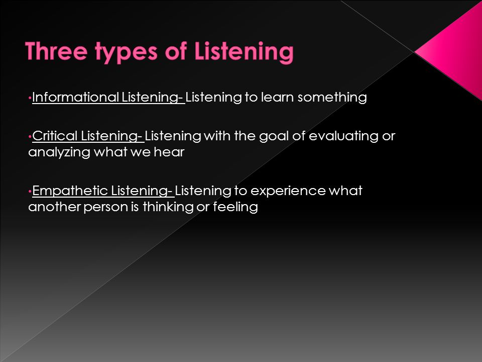  Examples of Informational Listening: › News, Driving Directions, Lectures, Test Results  Very common and extremely helpful  Most passive way of listening  Not listening to evaluate, criticize or support theinformation
