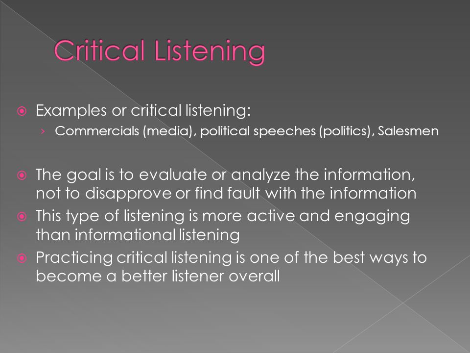 Examples or critical listening: › Commercials (media), political speeches (politics), Salesmen  The goal is to evaluate or analyze the information, not to disapprove or find fault with the information  This type of listening is more active and engaging than informational listening  Practicing critical listening is one of the best ways to become a better listener overall