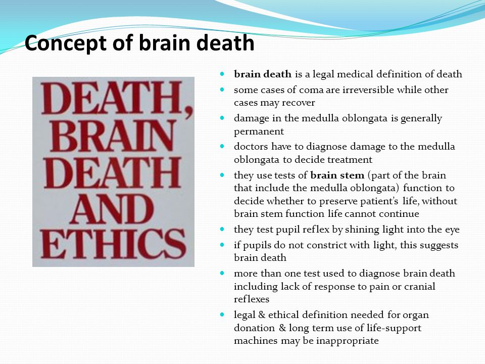 Concept of brain death brain death is a legal medical definition of death some cases of coma are irreversible while other cases may recover damage in the medulla oblongata is generally permanent doctors have to diagnose damage to the medulla oblongata to decide treatment they use tests of brain stem (part of the brain that include the medulla oblongata) function to decide whether to preserve patient's life, without brain stem function life cannot continue they test pupil reflex by shining light into the eye if pupils do not constrict with light, this suggests brain death more than one test used to diagnose brain death including lack of response to pain or cranial reflexes legal & ethical definition needed for organ donation & long term use of life-support machines may be inappropriate