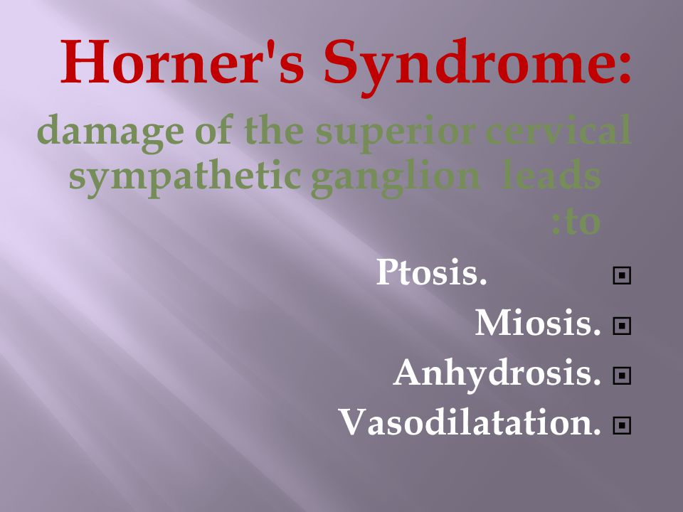 Horner s Syndrome: damage of the superior cervical sympathetic ganglion leads to:  Ptosis.