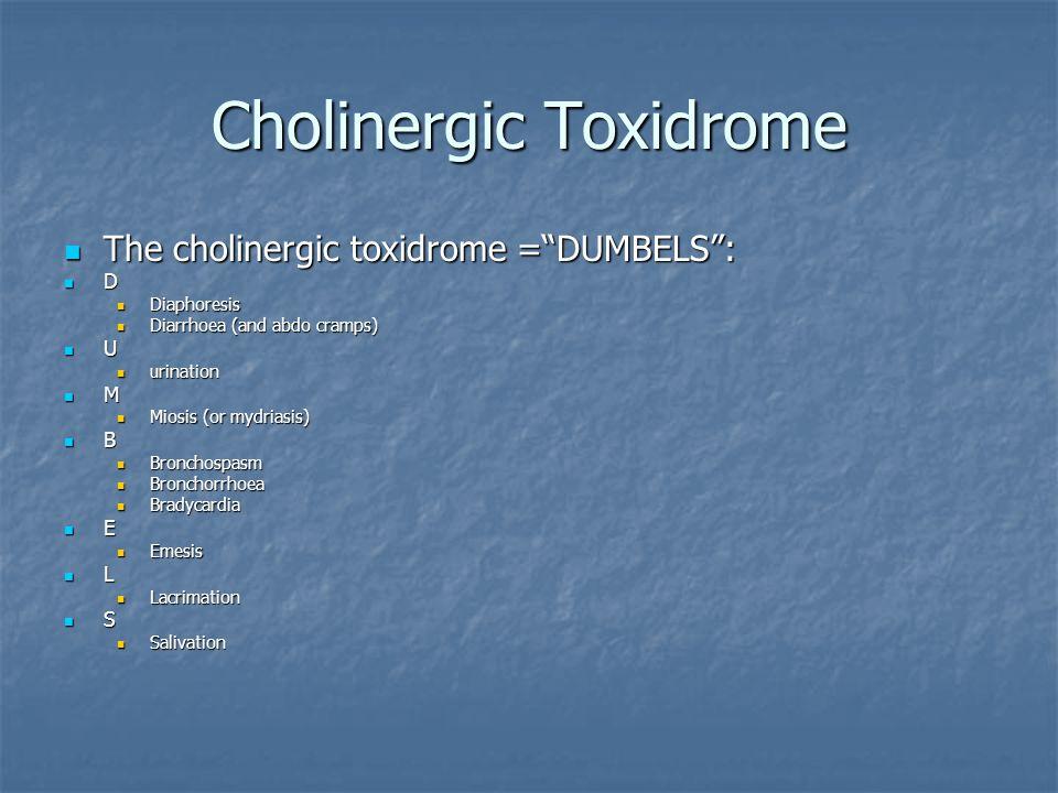 "Cholinergic Toxidrome The cholinergic toxidrome =""DUMBELS"": The cholinergic toxidrome =""DUMBELS"": D Diaphoresis Diaphoresis Diarrhoea (and abdo cramps"