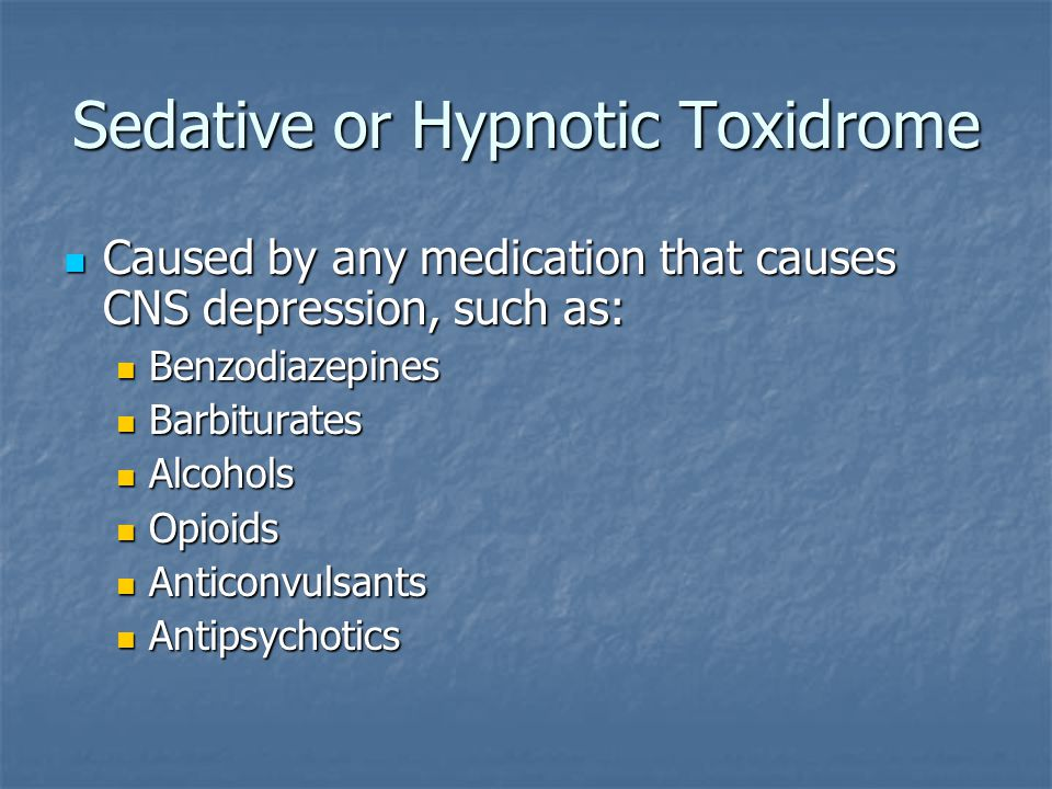 Sedative or Hypnotic Toxidrome Caused by any medication that causes CNS depression, such as: Caused by any medication that causes CNS depression, such