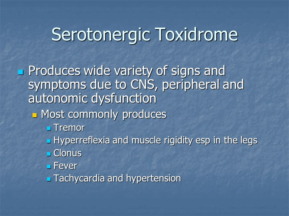 Serotonergic Toxidrome Produces wide variety of signs and symptoms due to CNS, peripheral and autonomic dysfunction Produces wide variety of signs and