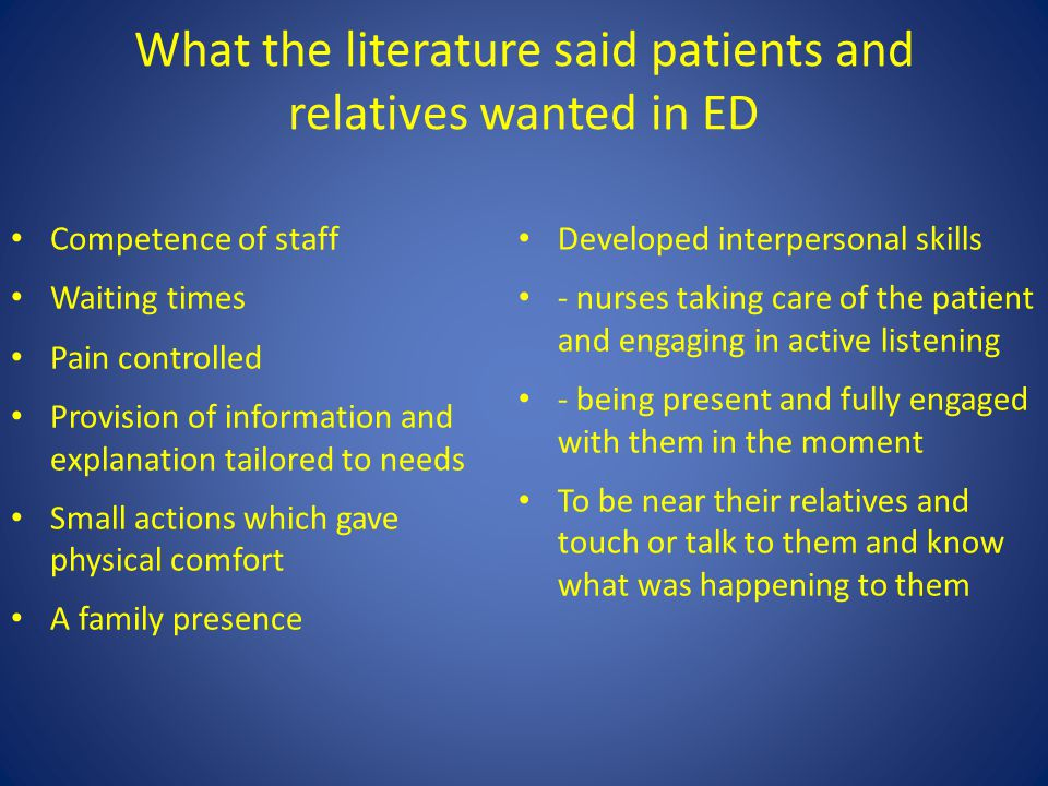 What the literature said patients and relatives wanted in ED Competence of staff Waiting times Pain controlled Provision of information and explanation tailored to needs Small actions which gave physical comfort A family presence Developed interpersonal skills - nurses taking care of the patient and engaging in active listening - being present and fully engaged with them in the moment To be near their relatives and touch or talk to them and know what was happening to them