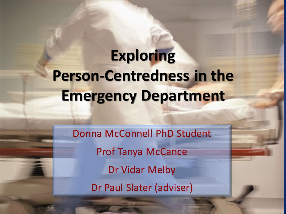 Exploring Person-Centredness in the Emergency Department Donna McConnell PhD Student Prof Tanya McCance Dr Vidar Melby Dr Paul Slater (adviser) Donna McConnell PhD Student Prof Tanya McCance Dr Vidar Melby Dr Paul Slater (adviser)