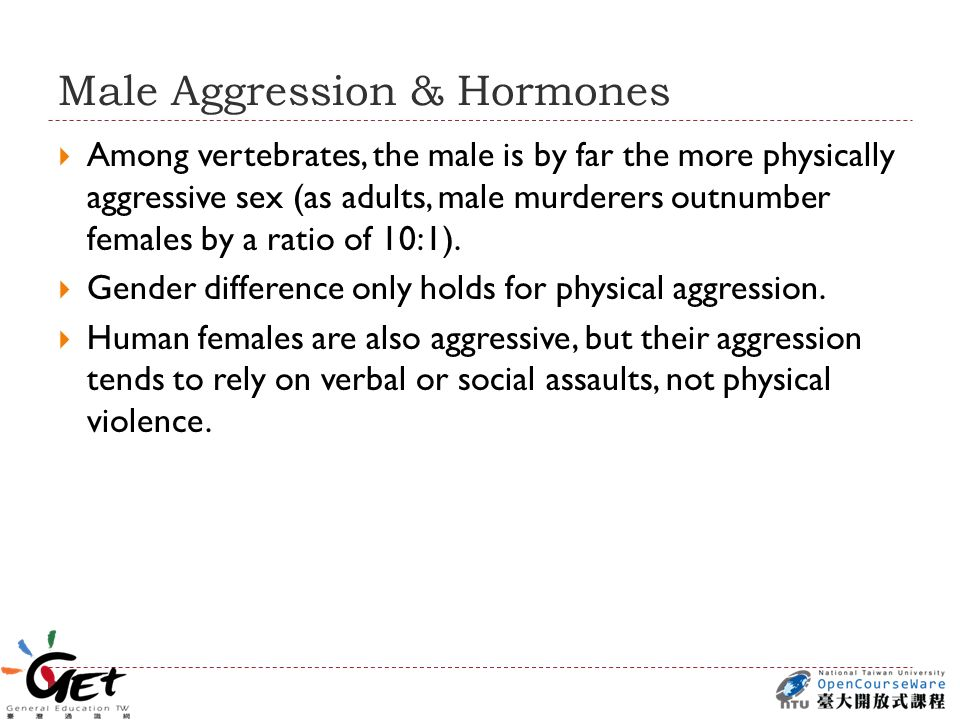 Male Aggression & Hormones  Among vertebrates, the male is by far the more physically aggressive sex (as adults, male murderers outnumber females by a ratio of 10:1).