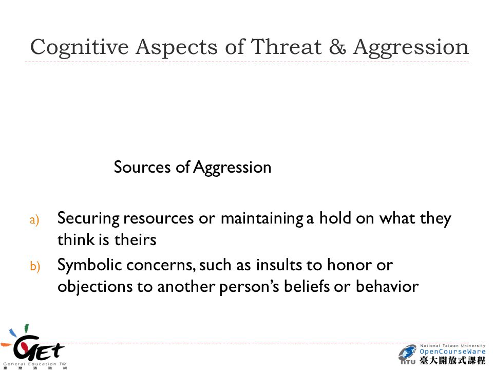 Cognitive Aspects of Threat & Aggression Sources of Aggression a) Securing resources or maintaining a hold on what they think is theirs b) Symbolic concerns, such as insults to honor or objections to another person's beliefs or behavior
