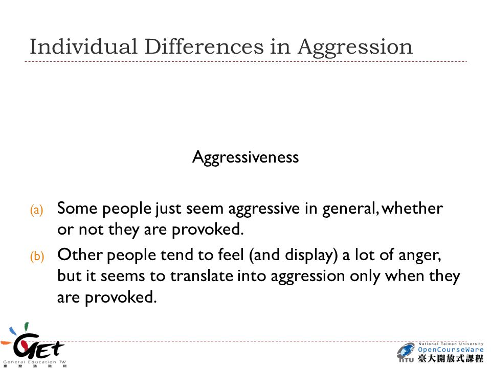 Individual Differences in Aggression Aggressiveness (a) Some people just seem aggressive in general, whether or not they are provoked.